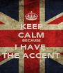 KEEP CALM BECAUSE I HAVE  THE ACCENT - Personalised Poster A4 size