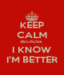 KEEP CALM BECAUSE  I KNOW I'M BETTER - Personalised Poster A4 size