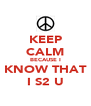 KEEP CALM BECAUSE I KNOW THAT I S2 U - Personalised Poster A4 size