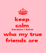 keep  calm  because I know who my true friends are  - Personalised Poster A4 size