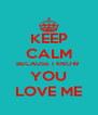 KEEP CALM BECAUSE I KNOW  YOU LOVE ME - Personalised Poster A4 size