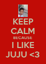 KEEP CALM BECAUSE I LIKE JUJU <3 - Personalised Poster A4 size
