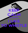 KEEP CALM BECAUSE I LIKE TO WHISTLE - Personalised Poster A4 size