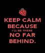KEEP CALM BECAUSE I'LL BE THERE NO FAR BEHIND. - Personalised Poster A4 size