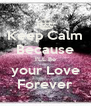 Keep Calm Because I'LL Be  your Love  Forever - Personalised Poster A4 size