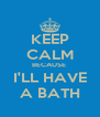 KEEP CALM BECAUSE  I'LL HAVE A BATH - Personalised Poster A4 size