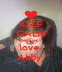 KEEP CALM because I love  Abby  - Personalised Poster A4 size