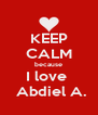 KEEP CALM because I love   Abdiel A. - Personalised Poster A4 size