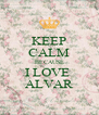 KEEP CALM BECAUSE I LOVE  ALVAR - Personalised Poster A4 size