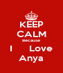 KEEP CALM Because I      Love Anya - Personalised Poster A4 size