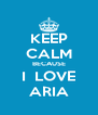 KEEP CALM BECAUSE I  LOVE ARIA - Personalised Poster A4 size