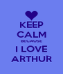 KEEP CALM BECAUSE I LOVE ARTHUR - Personalised Poster A4 size