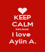 KEEP CALM because I love  Aylin A. - Personalised Poster A4 size