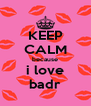 KEEP CALM because i love badr - Personalised Poster A4 size