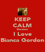 KEEP CALM Because I Love Bianca Gordon - Personalised Poster A4 size