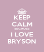 KEEP CALM BECAUSE I LOVE BRYSON - Personalised Poster A4 size