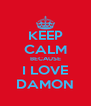 KEEP CALM BECAUSE I LOVE DAMON - Personalised Poster A4 size