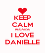 KEEP CALM BECAUSE I LOVE DANIELLE - Personalised Poster A4 size