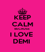 KEEP CALM BECAUSE  I LOVE  DEMI  - Personalised Poster A4 size