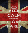 KEEP CALM BECAUSE   I LOVE FARES - Personalised Poster A4 size