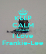 KEEP CALM Because I Love Frankie-Lee - Personalised Poster A4 size
