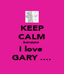 KEEP CALM because  I love  GARY .... - Personalised Poster A4 size
