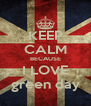 KEEP CALM BECAUSE I LOVE green day - Personalised Poster A4 size