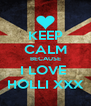 KEEP CALM BECAUSE I LOVE  HOLLI XXX - Personalised Poster A4 size