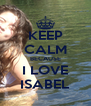 KEEP CALM BECAUSE I LOVE ISABEL - Personalised Poster A4 size