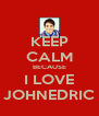 KEEP CALM BECAUSE I LOVE JOHNEDRIC - Personalised Poster A4 size