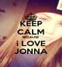 KEEP CALM BECAUSE i LOVE JONNA - Personalised Poster A4 size