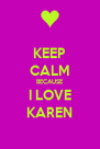 KEEP CALM BECAUSE I LOVE KAREN - Personalised Poster A4 size