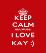 KEEP CALM BECAUSE I LOVE KAY :) - Personalised Poster A4 size