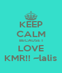 KEEP CALM BECAUSE I LOVE KMR!! ~lalis - Personalised Poster A4 size