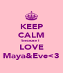 KEEP CALM because i  LOVE Maya&Eve<3 - Personalised Poster A4 size
