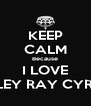 KEEP CALM Because I LOVE MILEY RAY CYRUS - Personalised Poster A4 size