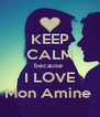 KEEP CALM because  I LOVE Mon Amine  - Personalised Poster A4 size