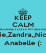 KEEP CALM BECAUSE I LOVE MY BESTIES Natalie,Zandra,,Nicole & Anabelle (: - Personalised Poster A4 size