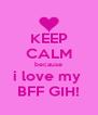 KEEP CALM because i love my  BFF GIH! - Personalised Poster A4 size