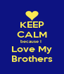 KEEP CALM because I  Love My  Brothers  - Personalised Poster A4 size