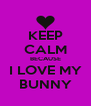 KEEP CALM BECAUSE I LOVE MY BUNNY - Personalised Poster A4 size