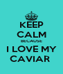 KEEP CALM BECAUSE I LOVE MY CAVIAR  - Personalised Poster A4 size