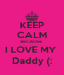 KEEP CALM BECAUSE  I LOVE MY  Daddy (: - Personalised Poster A4 size