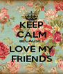 KEEP CALM BECAUSE I LOVE MY FRIENDS - Personalised Poster A4 size