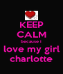 KEEP CALM because i love my girl charlotte - Personalised Poster A4 size