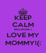 KEEP CALM BECAUSE I LOVE MY MOMMY!(: - Personalised Poster A4 size