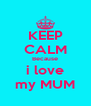 KEEP CALM Because i love my MUM - Personalised Poster A4 size