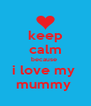 keep calm because  i love my  mummy  - Personalised Poster A4 size