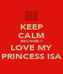 KEEP CALM BECAUSE I LOVE MY PRINCESS ISA - Personalised Poster A4 size