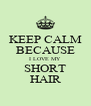 KEEP CALM BECAUSE I LOVE MY SHORT HAIR - Personalised Poster A4 size